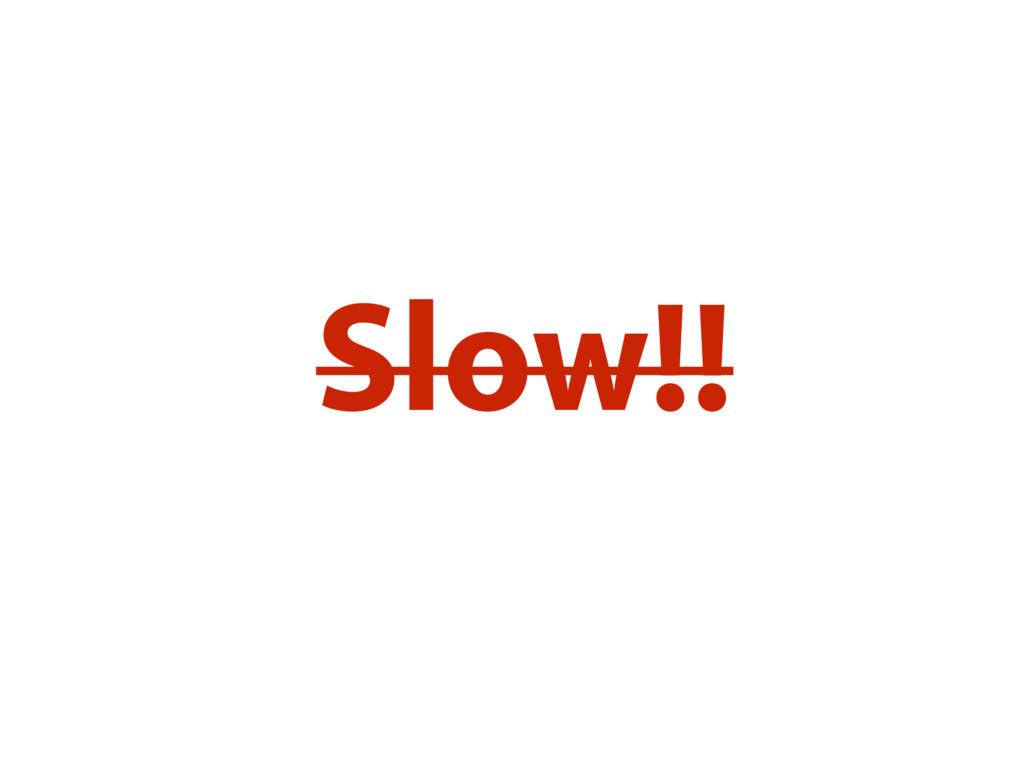 Slow!!