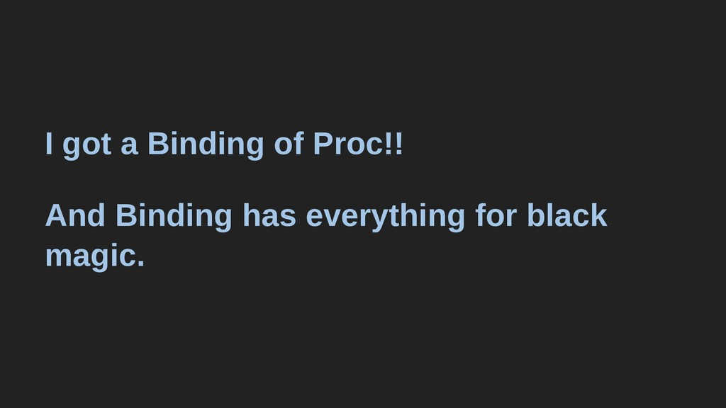 I got a Binding of Proc!! And Binding has every...