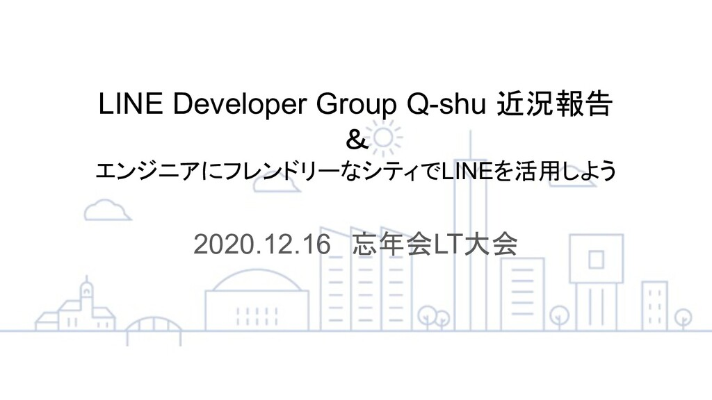 LINE Developer Group Q-shu 近況報告 & エンジニアにフレンドリーな...