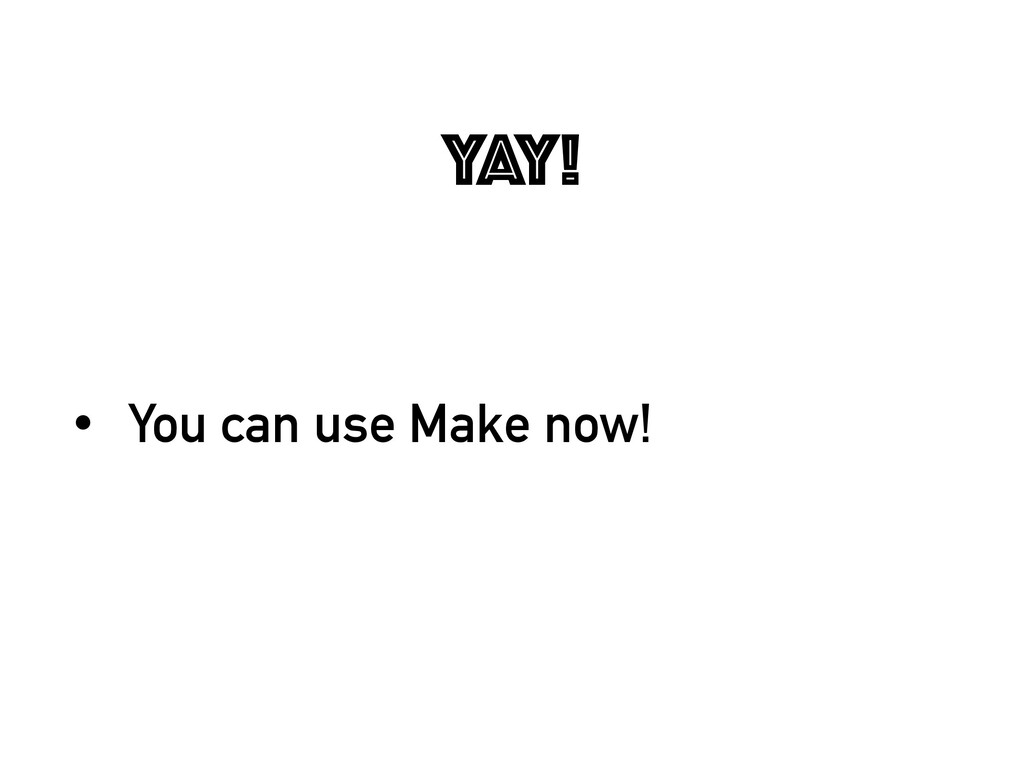 Yay! • You can use Make now!