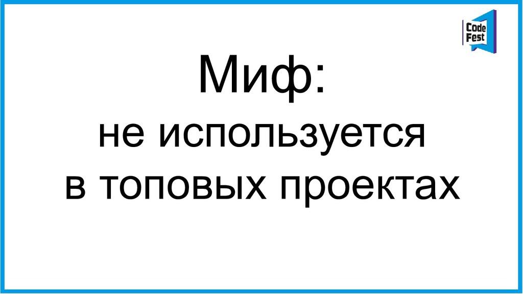 Миф: не используется в топовых проектах