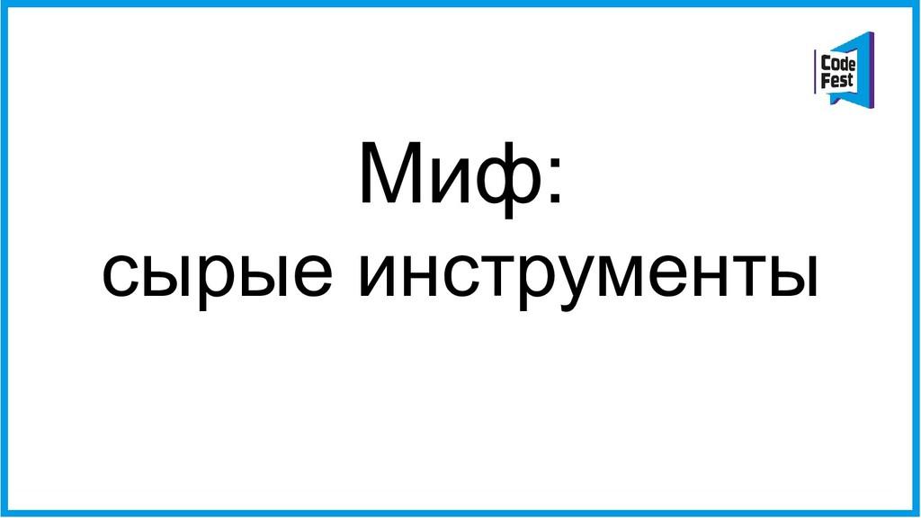 Миф: сырые инструменты