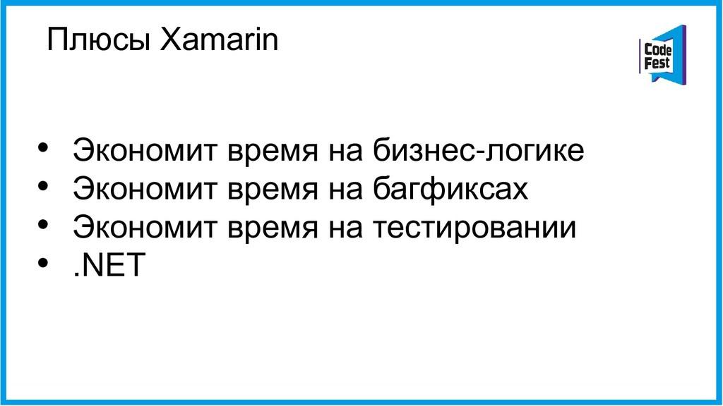 Плюсы Xamarin • Экономит время на бизнес-логике...