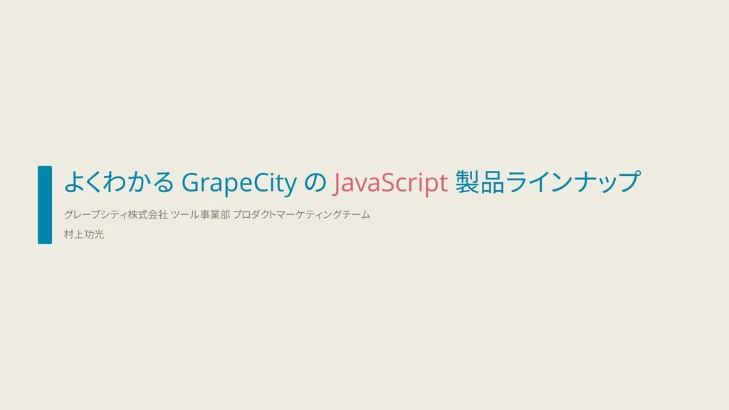 よくわかる GrapeCity の JavaScript 製品ラインナップ グレープシティ株式...