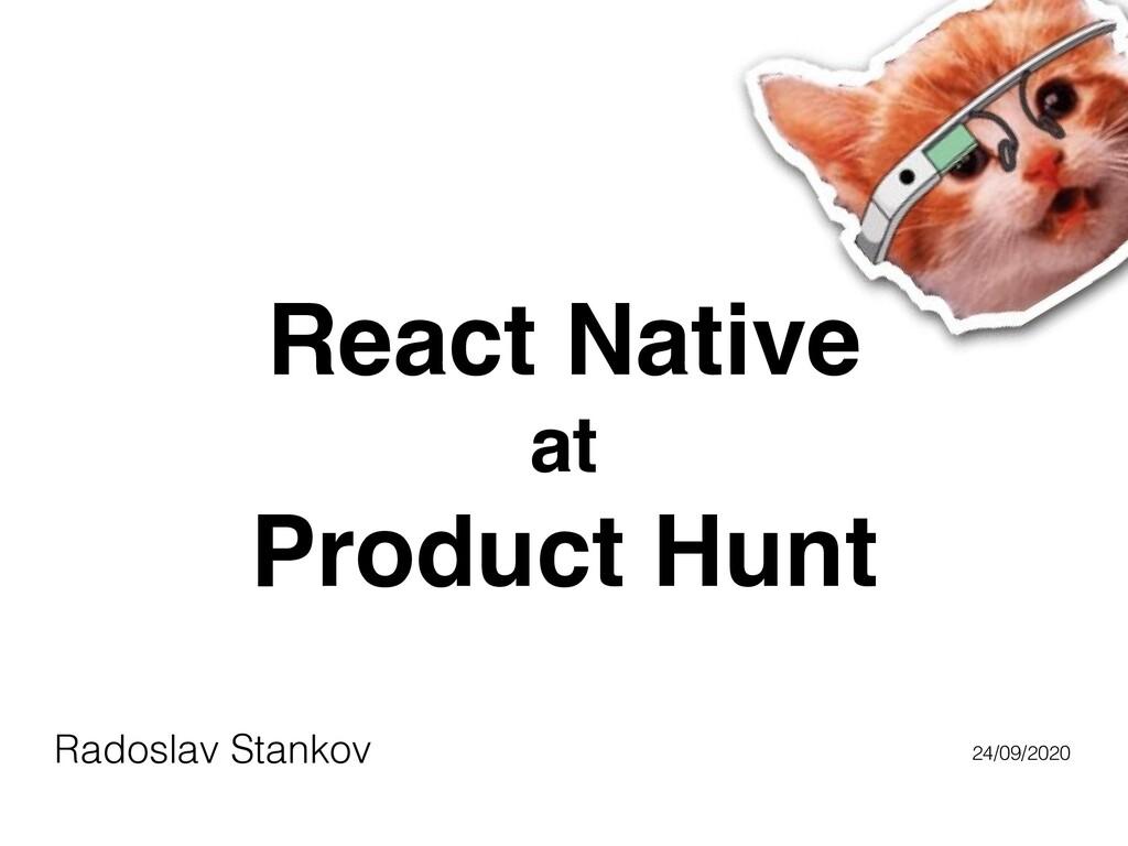 React Native at Product Hunt Radoslav Stankov 2...