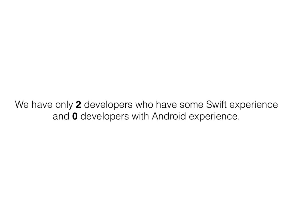 We have only 2 developers who have some Swift e...