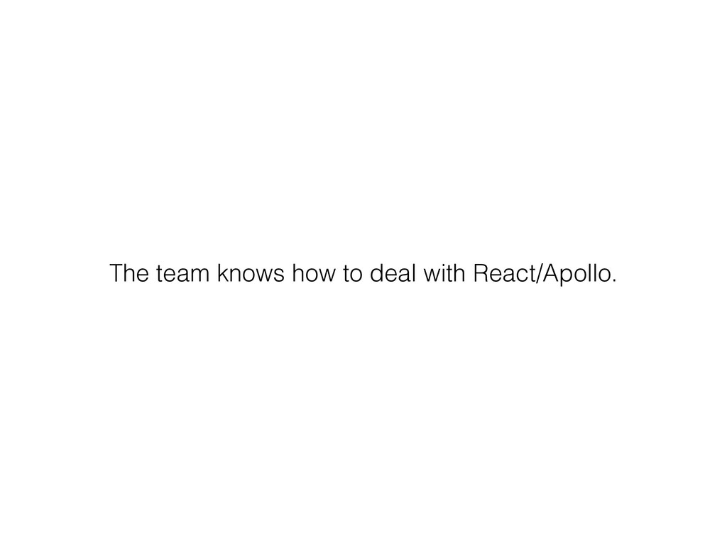 The team knows how to deal with React/Apollo.