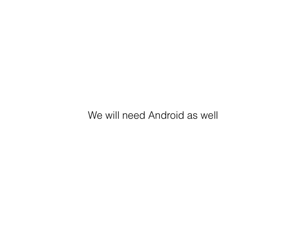 We will need Android as well