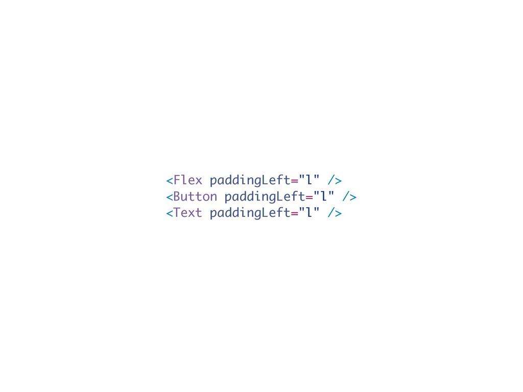 "<Flex paddingLeft=""l"" /> <Button paddingLeft=""l..."