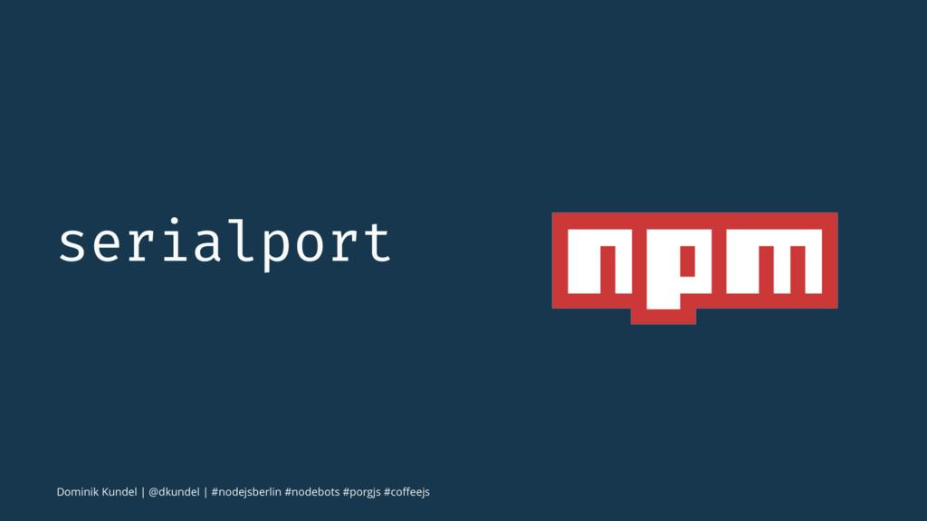 serialport Dominik Kundel   @dkundel   #nodejsb...