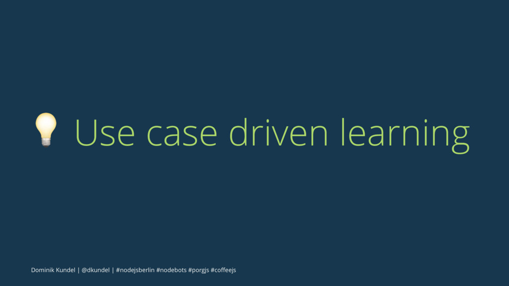 ! Use case driven learning Dominik Kundel | @dk...