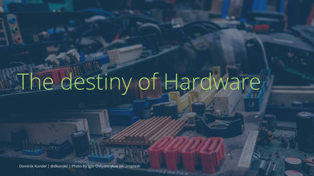 The destiny of Hardware Dominik Kundel | @dkund...