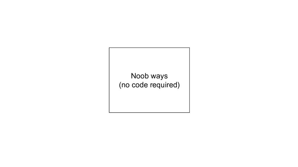 Noob ways (no code required)