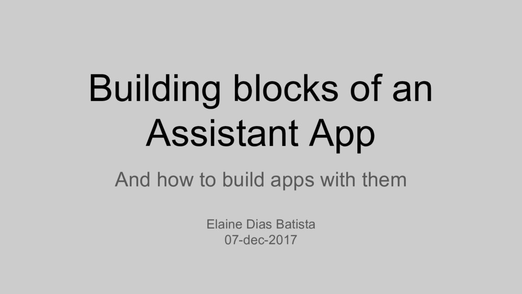 Building blocks of an Assistant App And how to ...