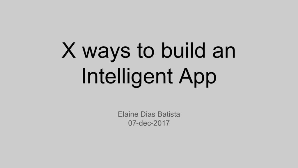 X ways to build an Intelligent App Elaine Dias ...
