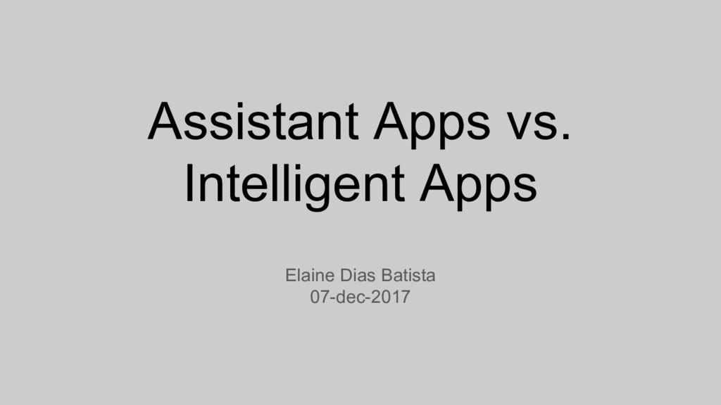Assistant Apps vs. Intelligent Apps Elaine Dias...