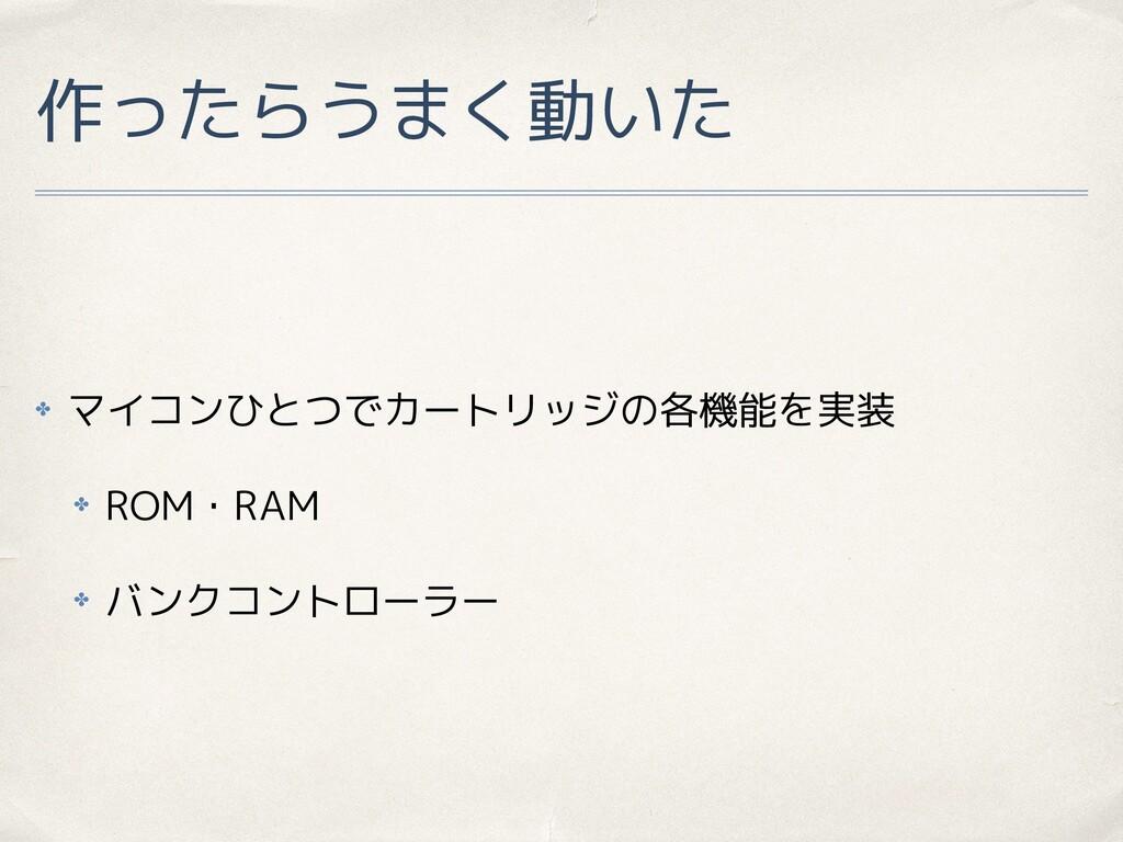 作ったらうまく動いた ✤ マイコンひとつでカートリッジの各機能を実装 ✤ ROM・RAM ✤ ...
