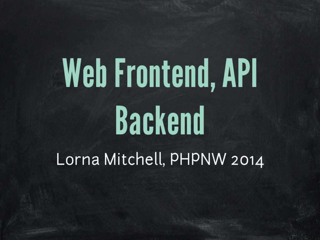 Web Frontend, API Backend Lorna Mitchell, PHPNW...