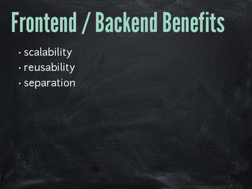 Frontend / Backend Benefits • scalability • reu...