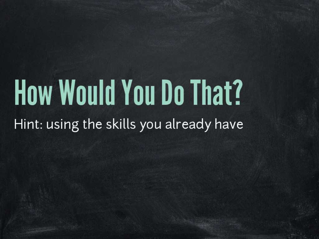 How Would You Do That? Hint: using the skills y...