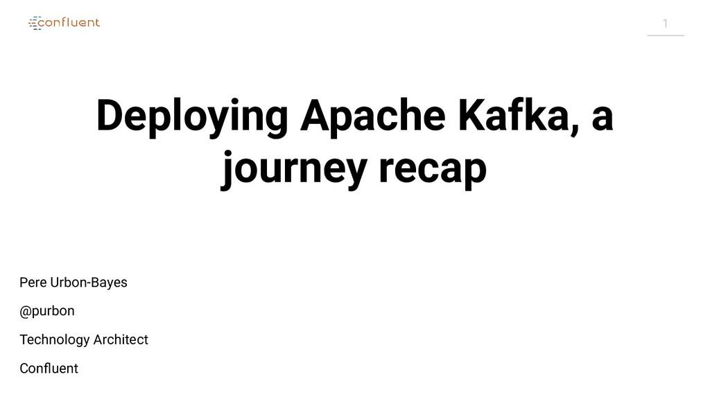 1 Deploying Apache Kafka, a journey recap Pere ...