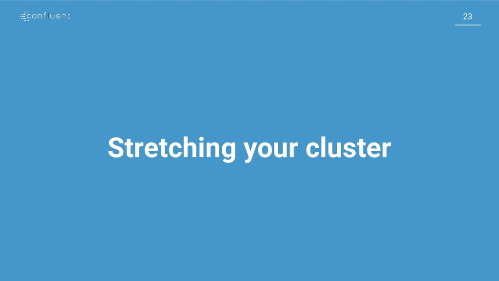 23 23 Stretching your cluster