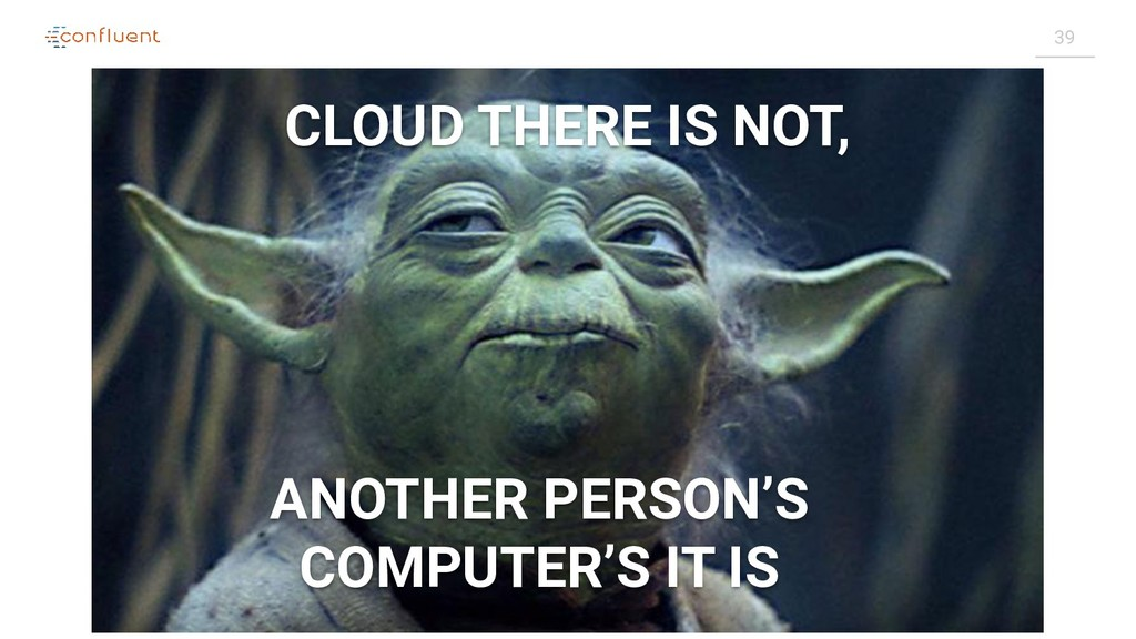 39 CLOUD THERE IS NOT, ANOTHER PERSON'S COMPUTE...