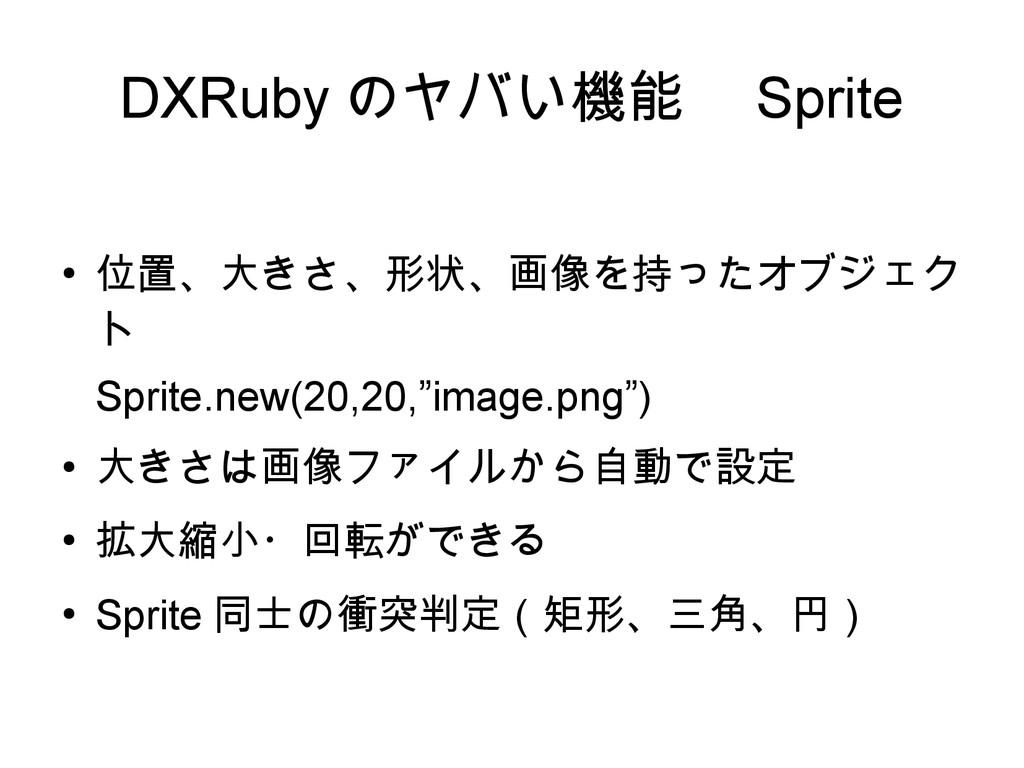 DXRuby のヤバい機能  Sprite ● 位置、大きさ、形状、画像を持ったオブジェク ト...