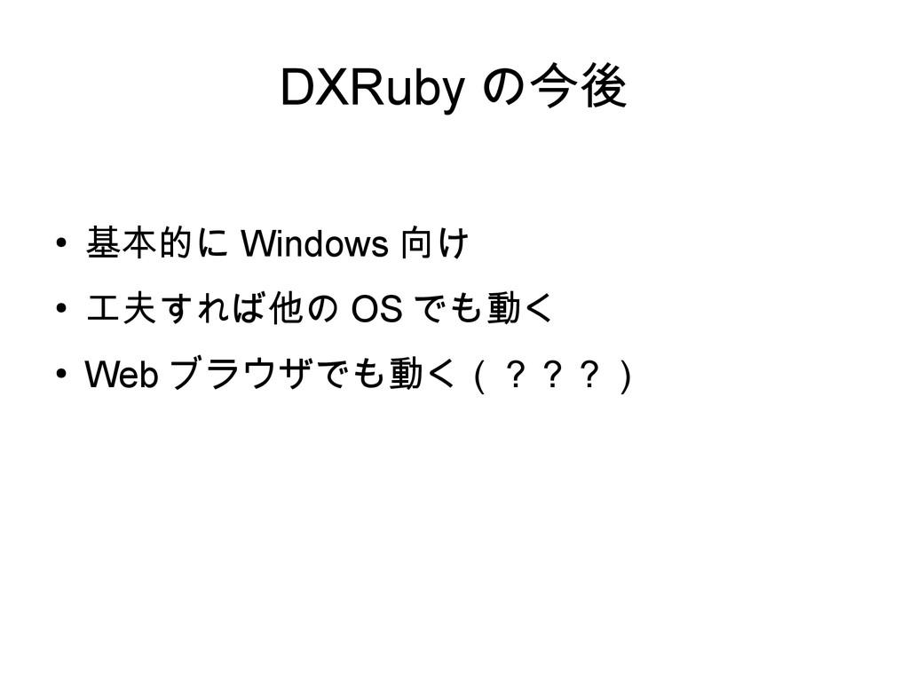DXRuby の今後 ● 基本的に Windows 向け ● 工夫すれば他の OS でも動く ...