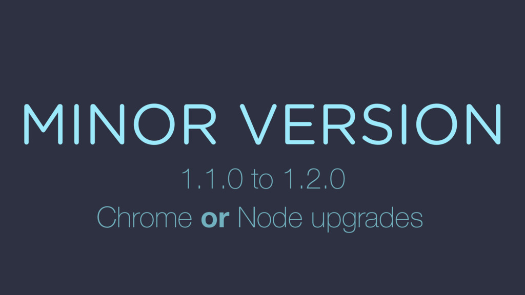 MINOR VERSION 1.1.0 to 1.2.0 Chrome or Node upg...