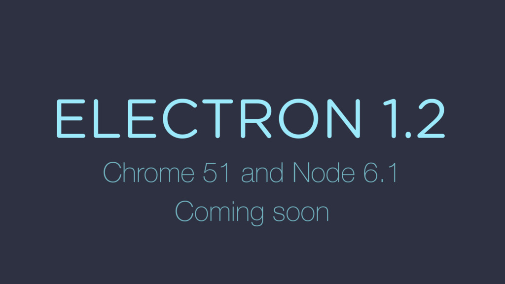 ELECTRON 1.2 Chrome 51 and Node 6.1 Coming soon