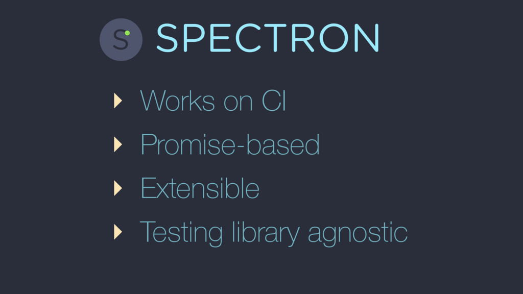 SPECTRON ‣ Works on CI ‣ Promise-based ‣ Extens...