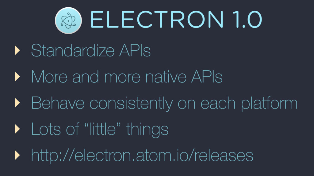 ELECTRON 1.0 ‣ Standardize APIs ‣ More and more...