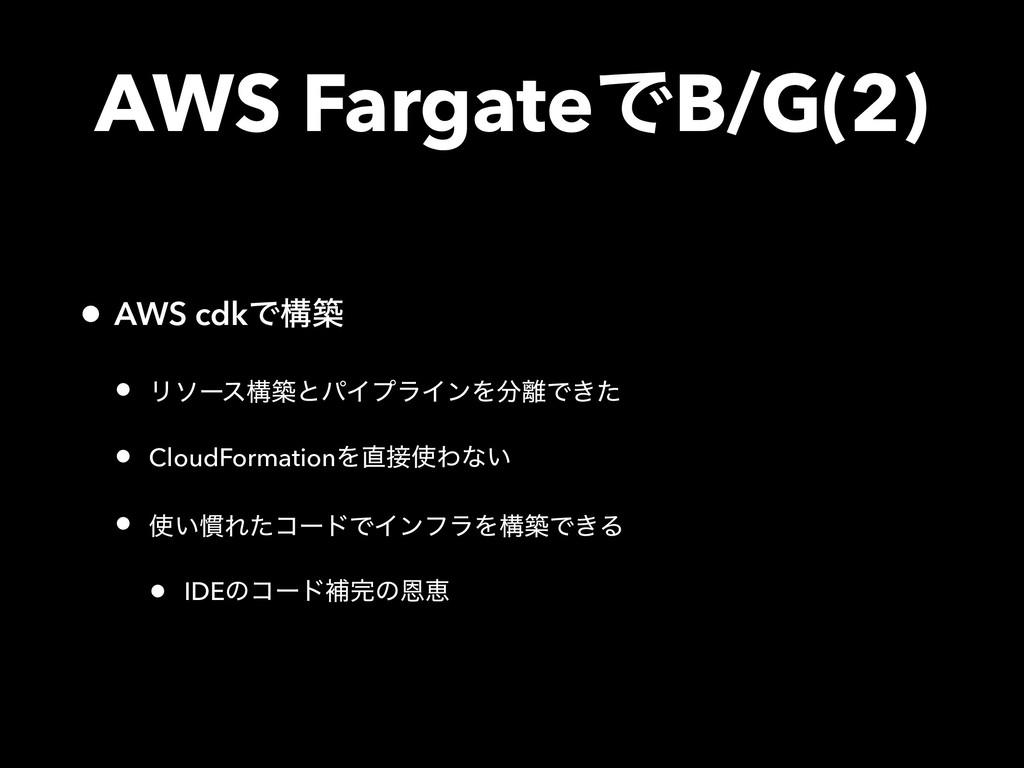 AWS FargateͰB/G(2) • AWS cdkͰߏங • ϦιʔεߏஙͱύΠϓϥΠϯ...