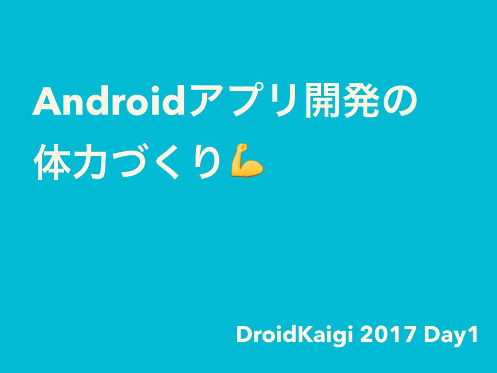 AndroidΞϓϦ։ൃͷ ମྗͮ͘Γ DroidKaigi 2017 Day1