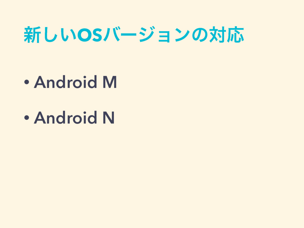 ৽͍͠OSόʔδϣϯͷରԠ • Android M • Android N