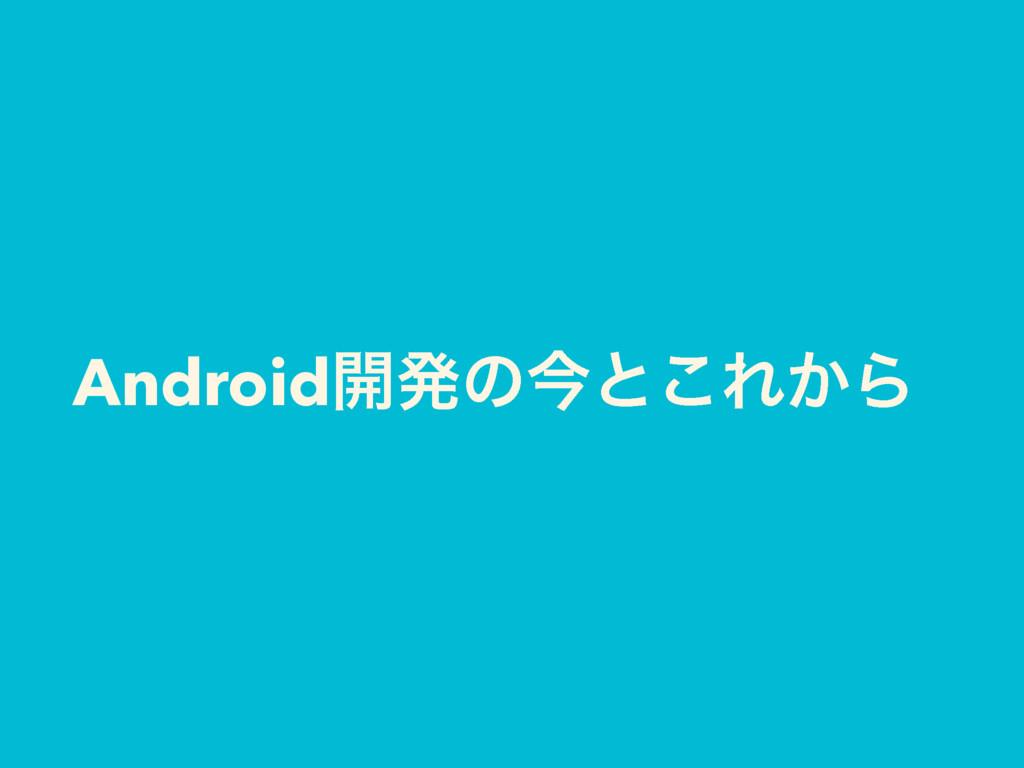 Android։ൃͷࠓͱ͜Ε͔Β