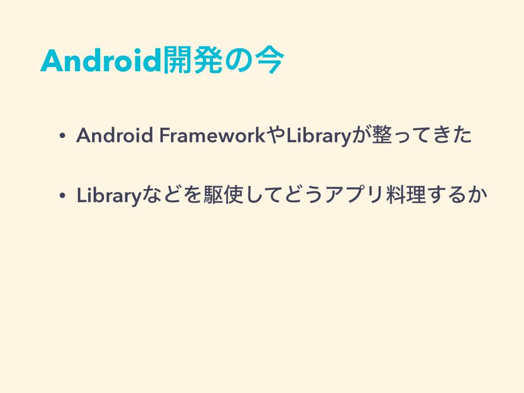 Android։ൃͷࠓ • Android FrameworkLibrary͕͖ͬͯͨ •...