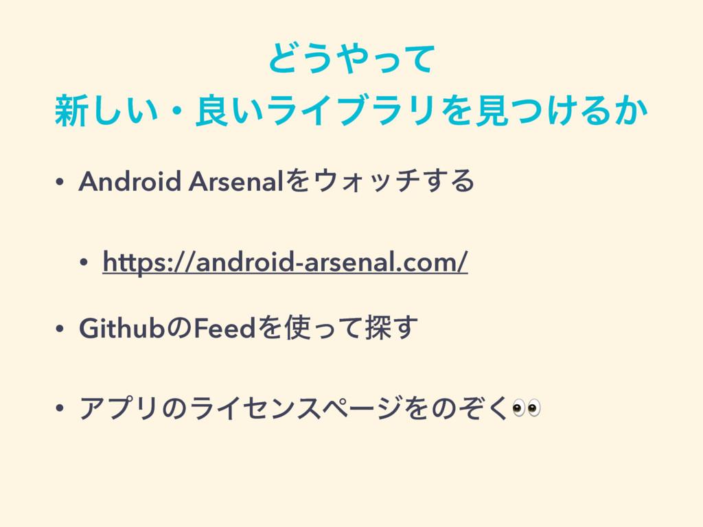 Ͳ͏ͬͯ ৽͍͠ɾྑ͍ϥΠϒϥϦΛݟ͚ͭΔ͔ • Android ArsenalΛΥον...