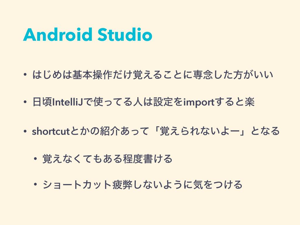 Android Studio • ͡Ίجຊૢ࡞͚֮ͩ͑Δ͜ͱʹઐ೦ͨ͠ํ͕͍͍ • ࠒI...