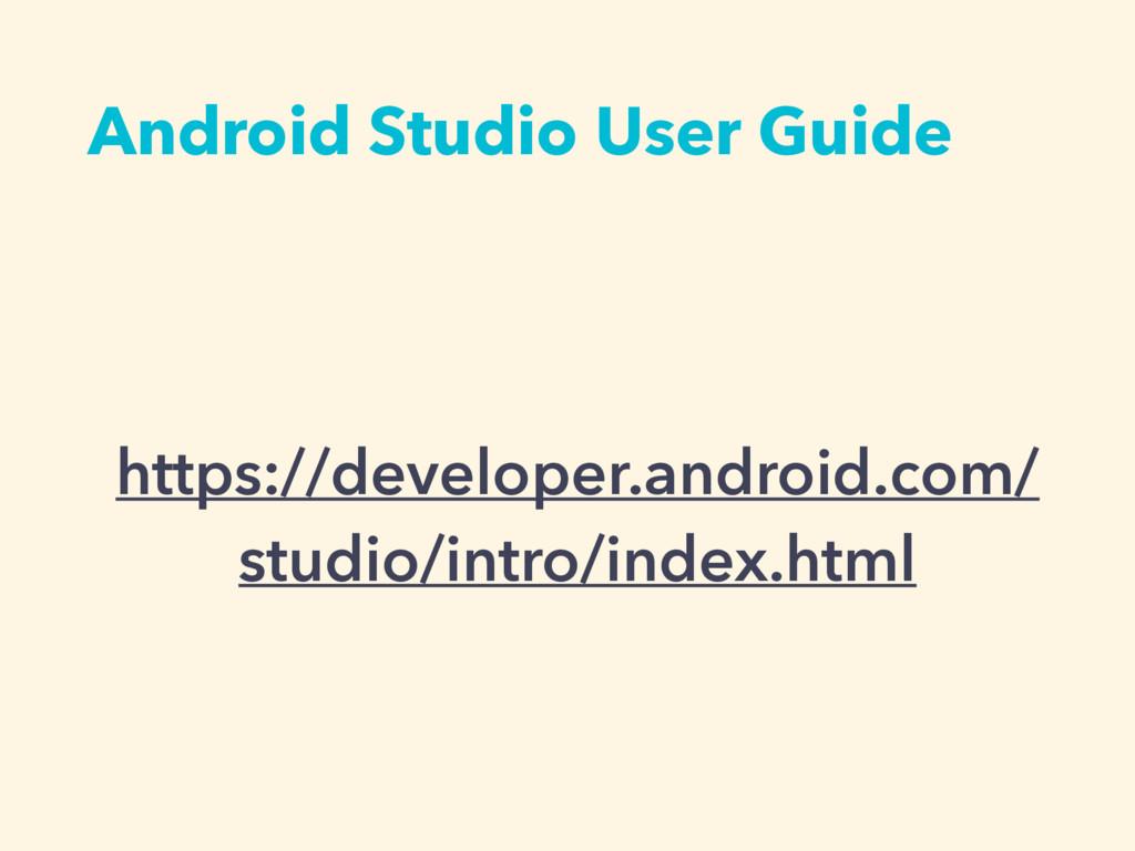 Android Studio User Guide https://developer.and...