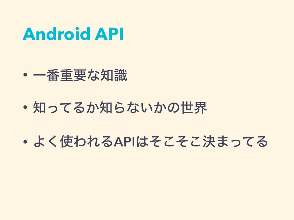 Android API • Ұ൪ॏཁͳࣝ • ͬͯΔ͔Βͳ͍͔ͷੈք • Α͘ΘΕΔA...