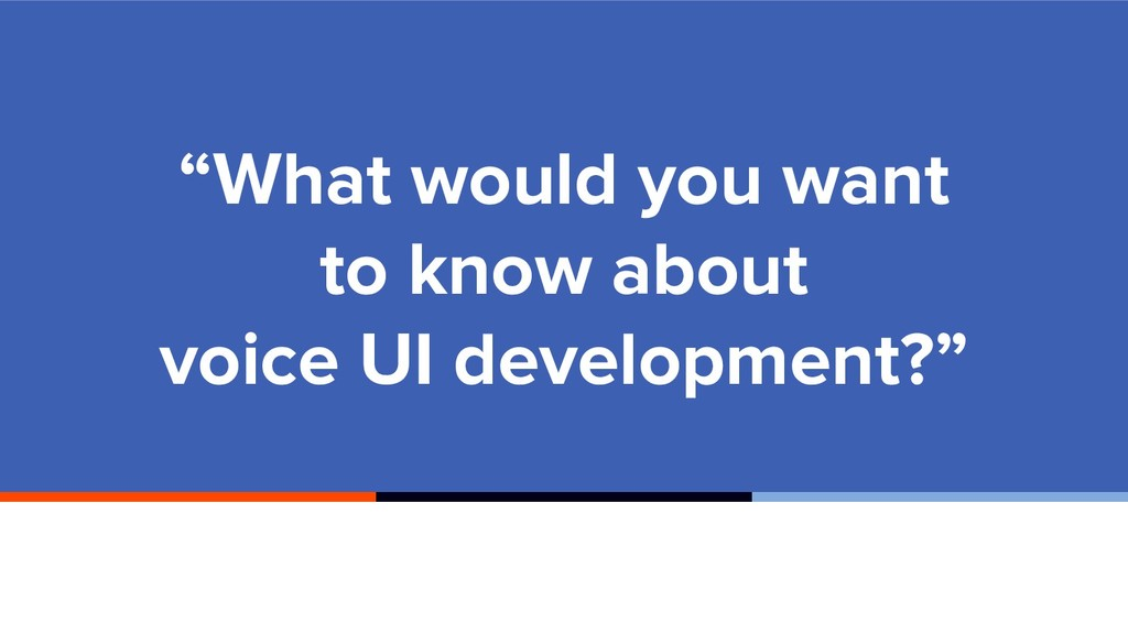 """What would you want to know about voice UI dev..."
