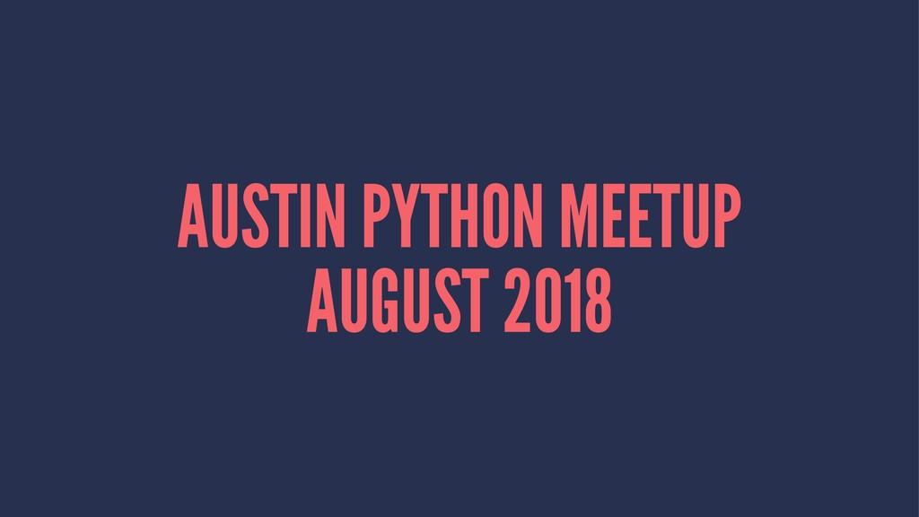 AUSTIN PYTHON MEETUP AUGUST 2018