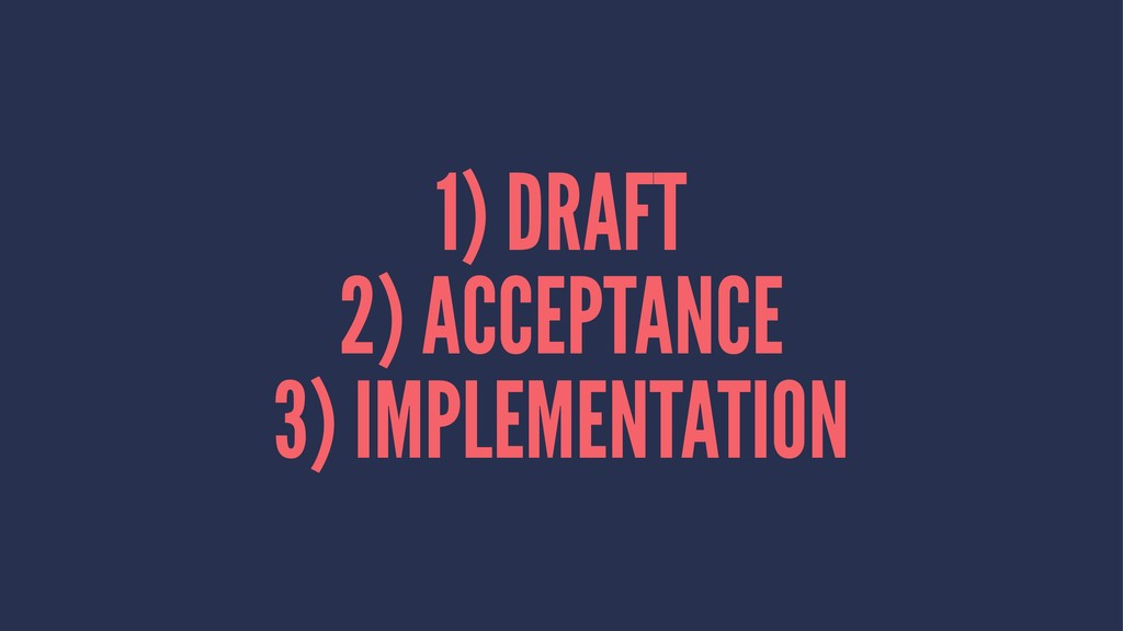 1) DRAFT 2) ACCEPTANCE 3) IMPLEMENTATION