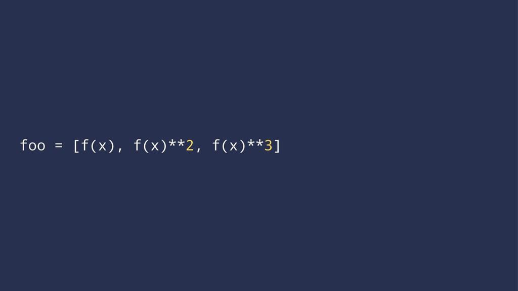 foo = [f(x), f(x)**2, f(x)**3]