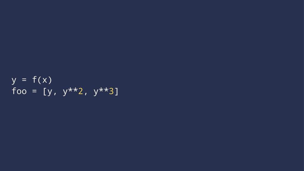 y = f(x) foo = [y, y**2, y**3]