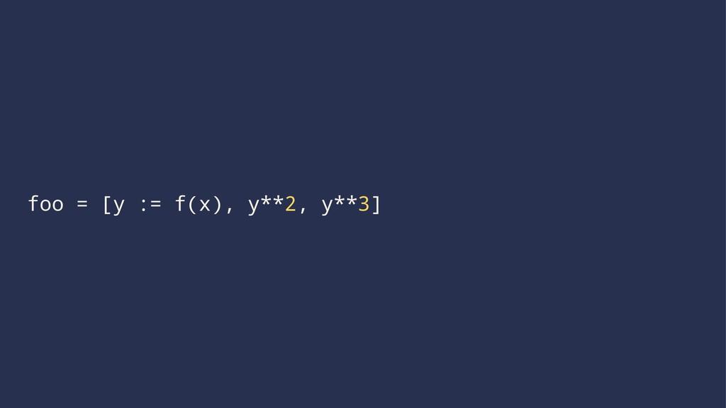 foo = [y := f(x), y**2, y**3]