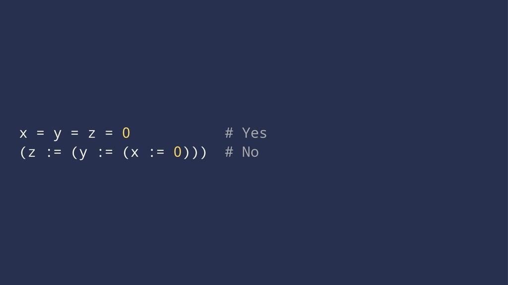 x = y = z = 0 # Yes (z := (y := (x := 0))) # No