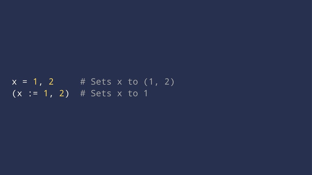 x = 1, 2 # Sets x to (1, 2) (x := 1, 2) # Sets ...